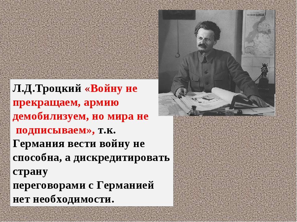 Л.Д.Троцкий «Войну не прекращаем, армию демобилизуем, но мира не подписываем»...