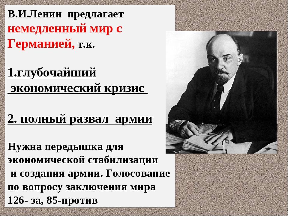 В.И.Ленин предлагает немедленный мир с Германией, т.к. 1.глубочайший экономич...