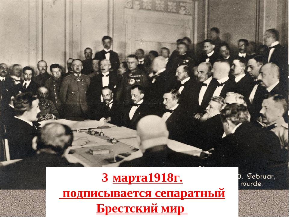 марта1918г. подписывается сепаратный Брестский мир
