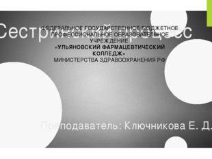 Сестринский процесс Преподаватель: Ключникова Е. Д. ФЕДЕРАЛЬНОЕ ГОСУДАРСТВЕНН