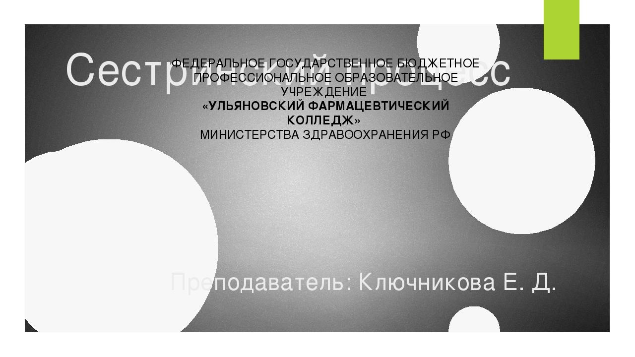 Сестринский процесс Преподаватель: Ключникова Е. Д. ФЕДЕРАЛЬНОЕ ГОСУДАРСТВЕНН...