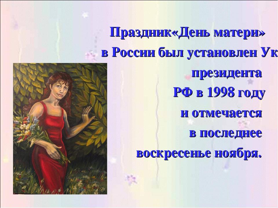 Праздник«День матери» в России был установлен Указом президента РФ в 1998 год...