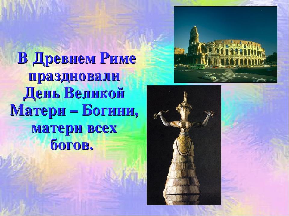 В Древнем Риме праздновали День Великой Матери – Богини, матери всех богов.