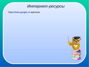 Интернет-ресурсы https://www.google.ru/ картинки