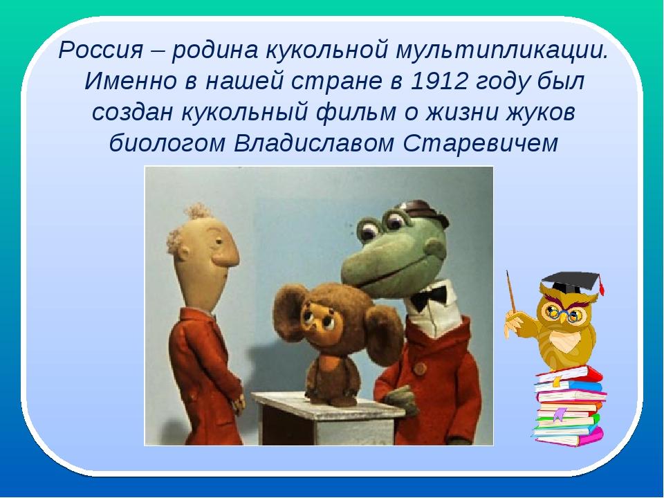 Россия – родина кукольной мультипликации. Именно в нашей стране в 1912 году...