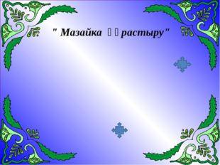 """"""" Мазайка құрастыру"""""""
