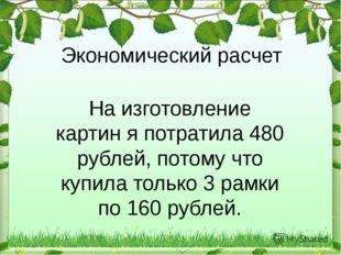 Экономический расчет На изготовление картин я потратила 480 рублей, потому чт