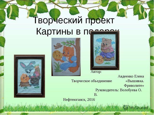 Творческий проект Картины в подарок Автор: Авдеенко Елена  Творческое объеди...