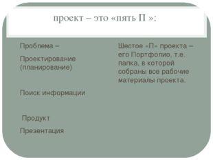 проект – это «пять П »: Проблема – Проектирование (планирование) Поиск информ