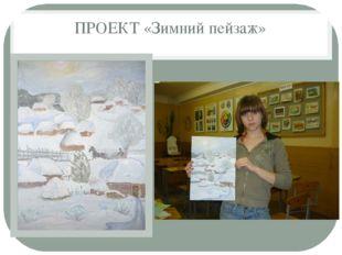 ПРОЕКТ «Зимний пейзаж»