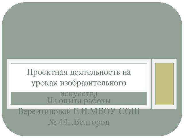 Из опыта работы Вереитиновой Е.И.МБОУ СОШ № 49г.Белгород Проектная деятельнос...