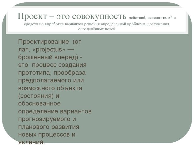 Проект – это совокупность действий, исполнителей и средств по выработке вариа...