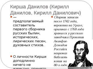 Кирша Данилов (Кирилл Данилов, Кирилл Данилович) — предполагаемый составитель