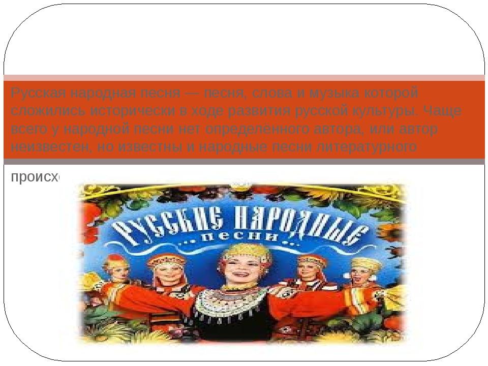 Русская народная песня — песня, слова и музыка которой сложились исторически...