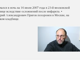 Скончался в ночь на 16 июля 2007 года в 23-й московской больнице вследствие о