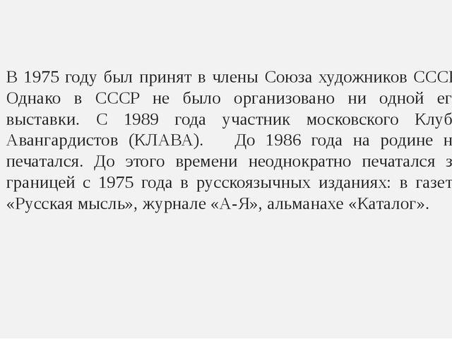 В 1975 году был принят в члены Союза художников СССР. Однако в СССР не было о...