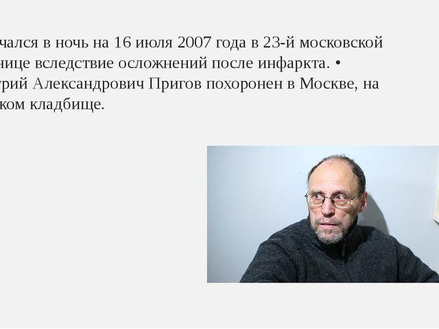 Скончался в ночь на 16 июля 2007 года в 23-й московской больнице вследствие о...