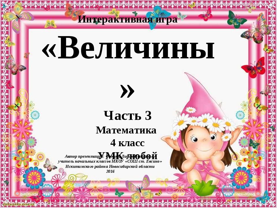 Интерактивная игра «Величины» Часть 3 Математика 4 класс УМК любой Автор през...