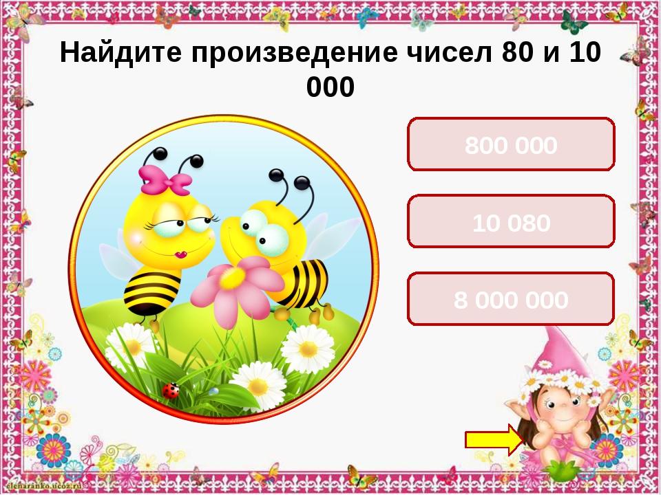 Найдите произведение чисел 80 и 10 000 800 000 10 080 8 000 000