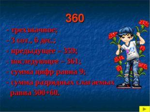 360 - трехзначное; - 3 сот., 6 дес.; - предыдущее – 359; - последующее – 361;