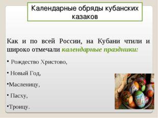 Календарные обряды кубанских казаков Как и по всей России, на Кубани чтили и