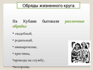 Обряды жизненного круга На Кубани бытовали различные обряды: свадебный, родил