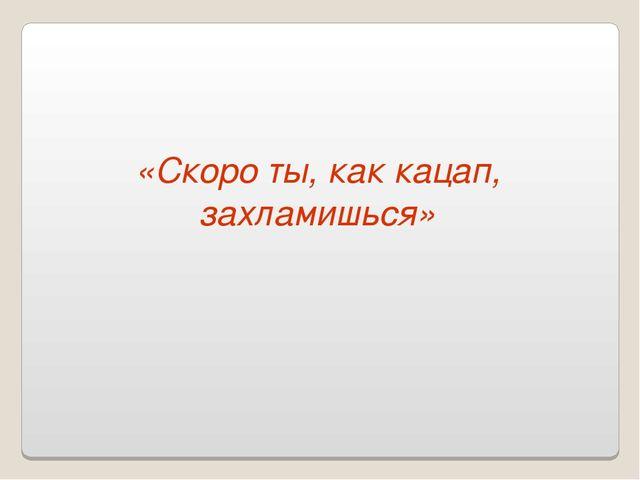 «Скоро ты, как кацап, захламишься»