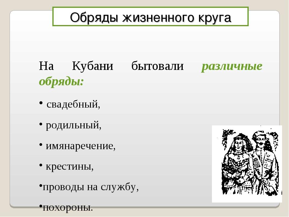 Обряды жизненного круга На Кубани бытовали различные обряды: свадебный, родил...