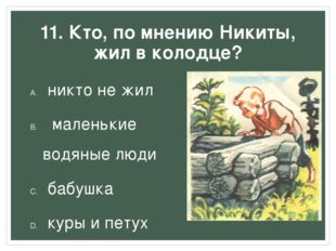 11. Кто, по мнению Никиты, жил в колодце? никто не жил маленькие водяные люд
