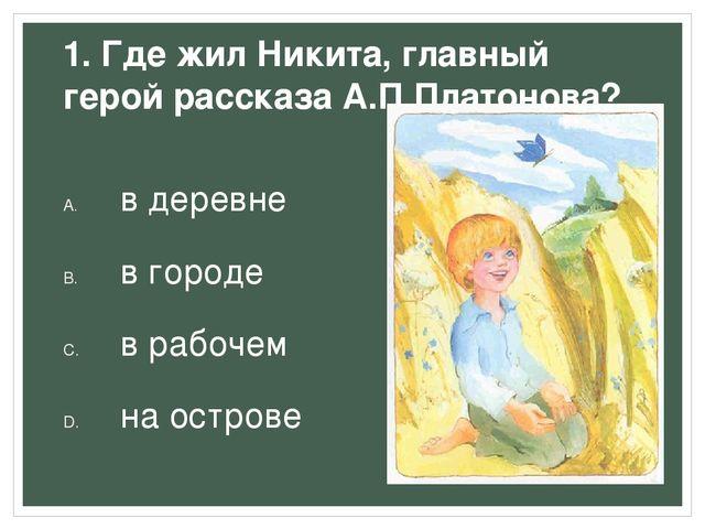 1. Где жил Никита, главный герой рассказа А.П.Платонова? в деревне в городе в...