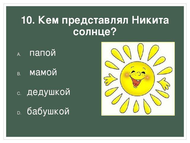 10. Кем представлял Никита солнце? папой мамой дедушкой бабушкой