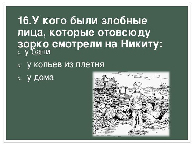 16.У кого были злобные лица, которые отовсюду зорко смотрели на Никиту: у бан...