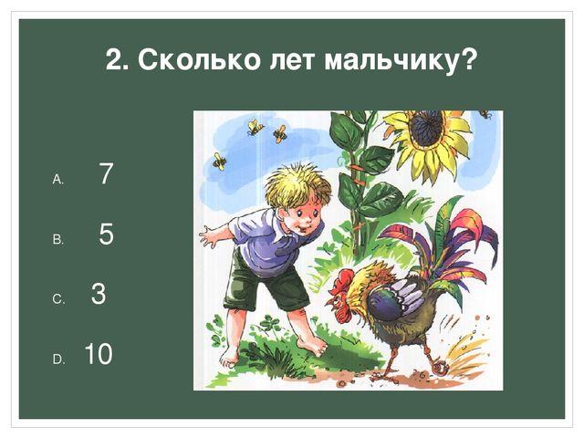 2. Сколько лет мальчику? 7 5 3 10