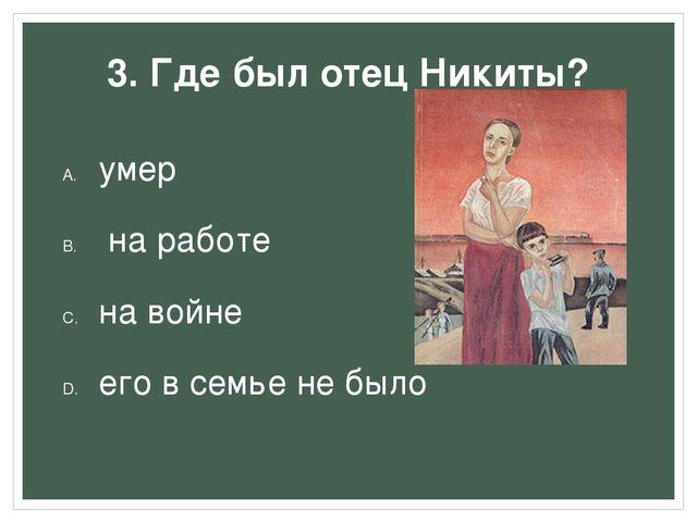 3. Где был отец Никиты? умер на работе на войне его в семье не было