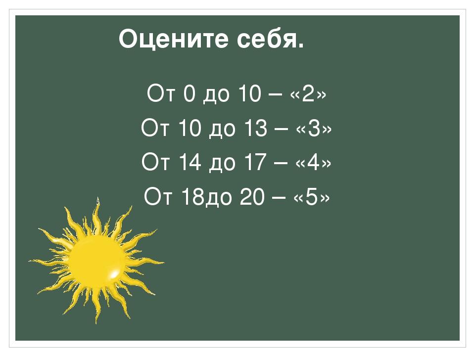 Оцените себя. От 0 до 10 – «2» От 10 до 13 – «3» От 14 до 17 – «4» От 18до 20...