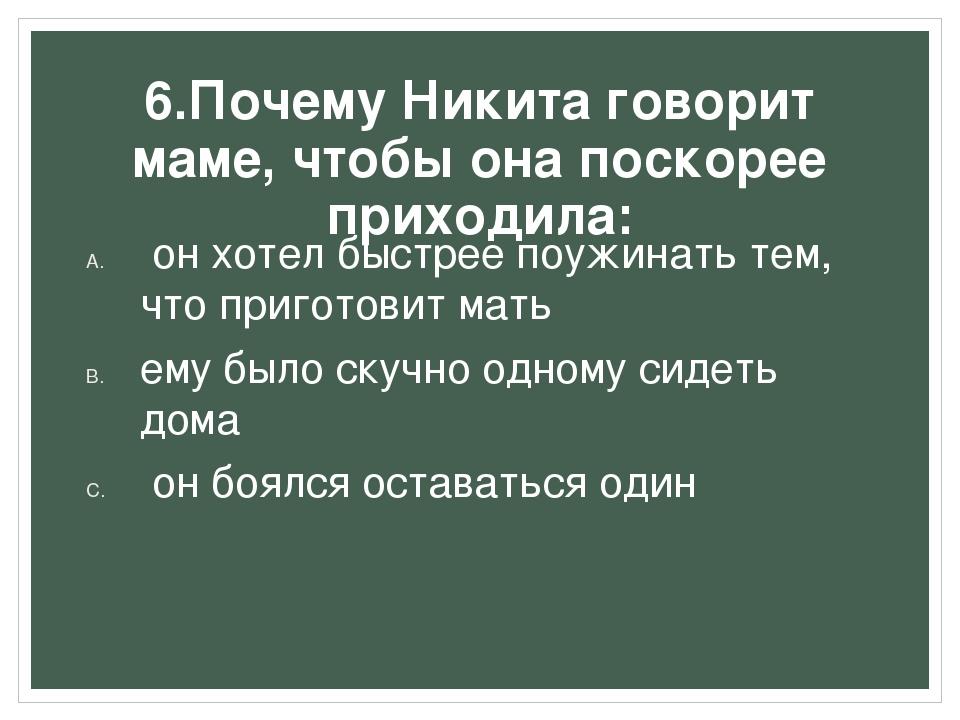 6.Почему Никита говорит маме, чтобы она поскорее приходила: он хотел быстрее...