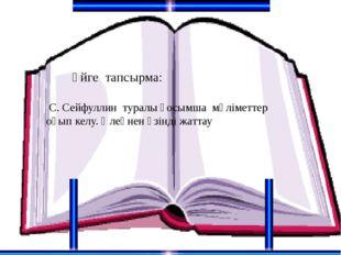 Үйге тапсырма: С. Сейфуллин туралы қосымша мәліметтер оқып келу. Өлеңнен үзі