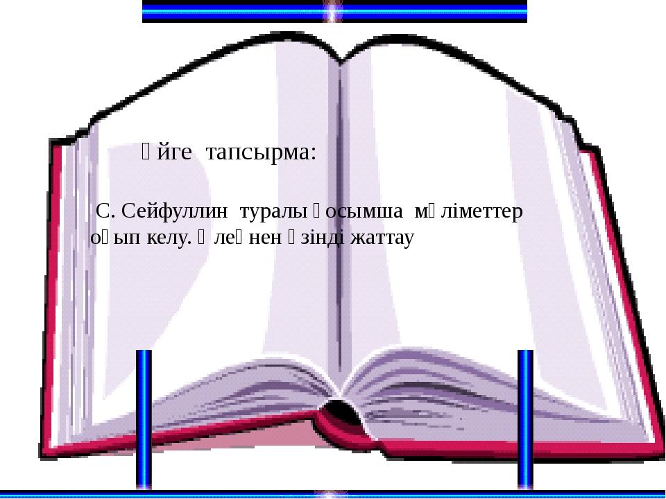 Үйге тапсырма: С. Сейфуллин туралы қосымша мәліметтер оқып келу. Өлеңнен үзі...
