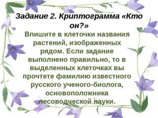 Задание 2. Криптограмма «Кто он?» Впишите в клеточки названия растений, изобр