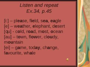 Listen and repeat Ex.34, p.45 [i:] – please, field, sea, eagle [e] – weather,