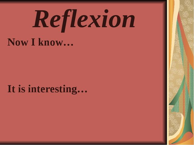 Reflexion Now I know… It is interesting…