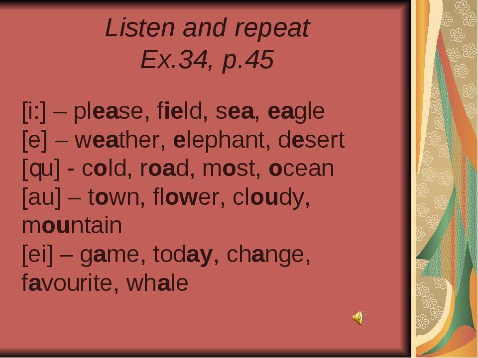 Listen and repeat Ex.34, p.45 [i:] – please, field, sea, eagle [e] – weather,...