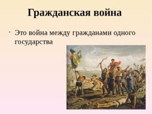Гражданская война Это война между гражданами одного государства