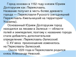 Город основан в 1152 году княземЮрием ДолгорукимкакПереяславль. Название