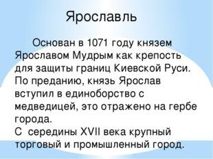 Ярославль Основан в 1071 году князем Ярославом Мудрым как крепость для защиты