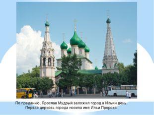 По преданию, Ярослав Мудрый заложил город вИльин день. Первая церковь города