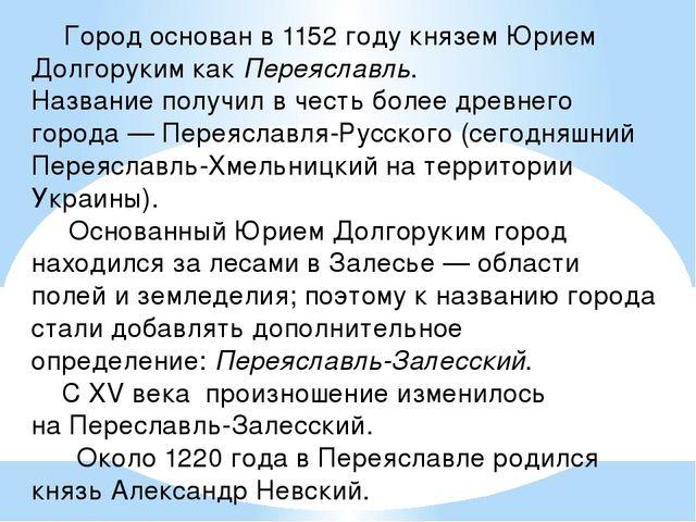 Город основан в 1152 году княземЮрием ДолгорукимкакПереяславль. Название...