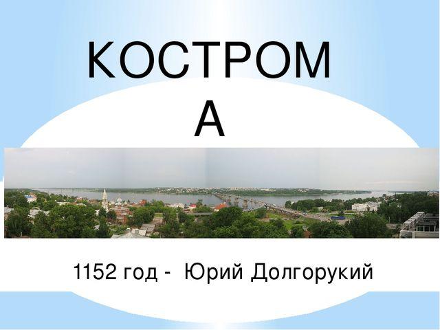 КОСТРОМА 1152 год - Юрий Долгорукий