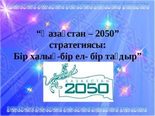 """""""Қазақстан – 2050"""" стратегиясы: Бір халық-бір ел- бір тағдыр"""""""
