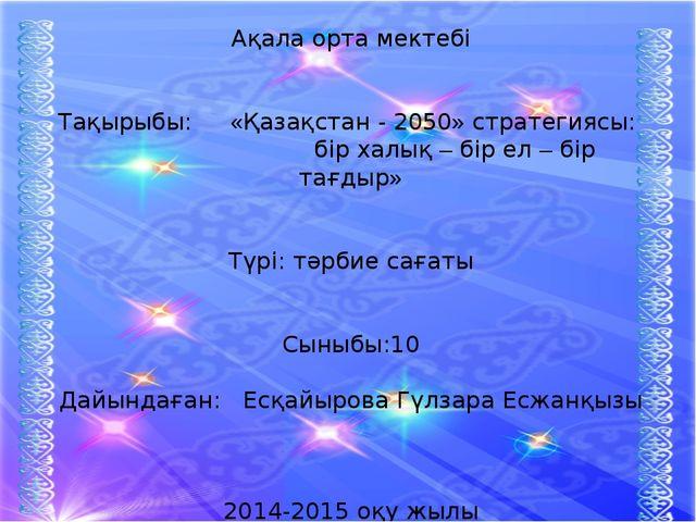 Ақала орта мектебі Тақырыбы: «Қазақстан - 2050» стратегиясы: бір халық – бір...